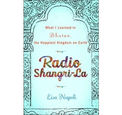 Radio Shangri-La: What I Learned in Bhutan, the Happiest Kingdom on Earth